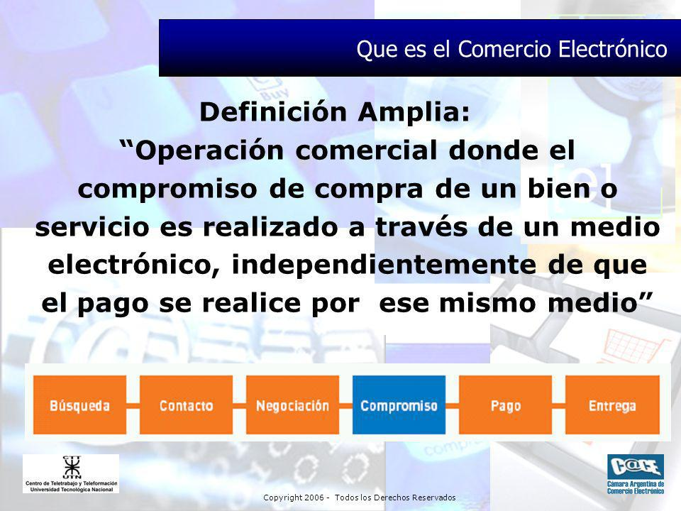 Copyright 2006 - Todos los Derechos Reservados Definición Amplia: Operación comercial donde el compromiso de compra de un bien o servicio es realizado a través de un medio electrónico, independientemente de que el pago se realice por ese mismo medio Que es el Comercio Electrónico
