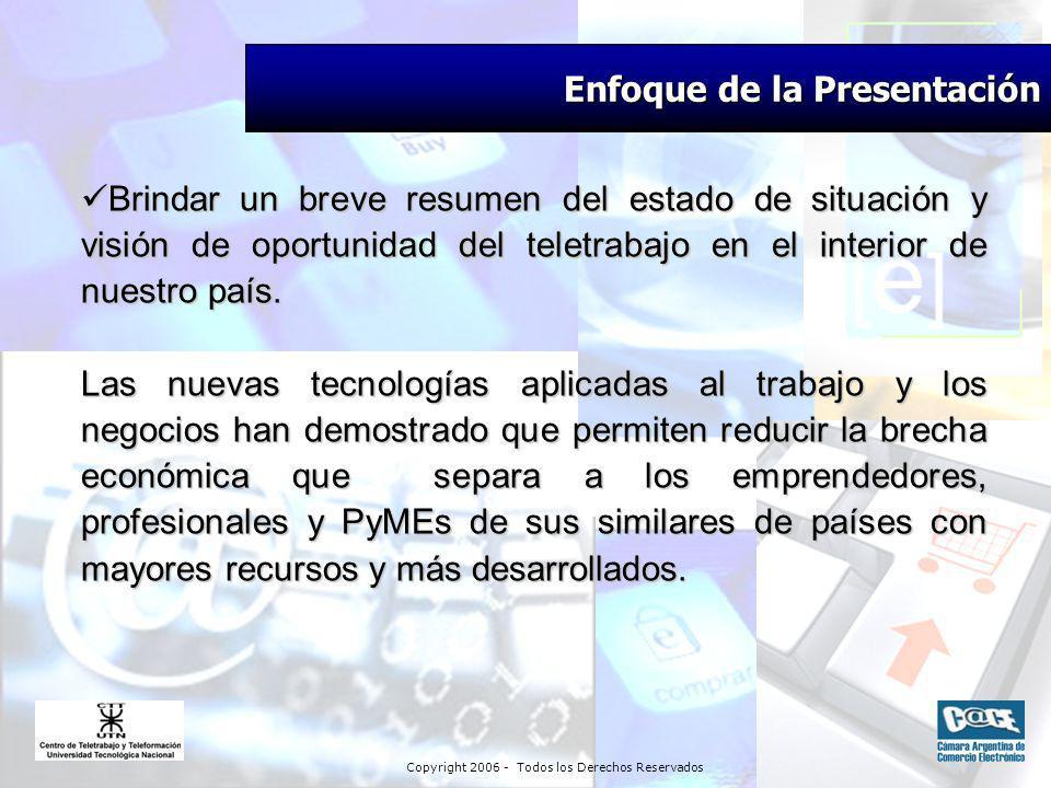 Copyright 2006 - Todos los Derechos Reservados Enfoque de la Presentación Brindar un breve resumen del estado de situación y visión de oportunidad del teletrabajo en el interior de nuestro país.