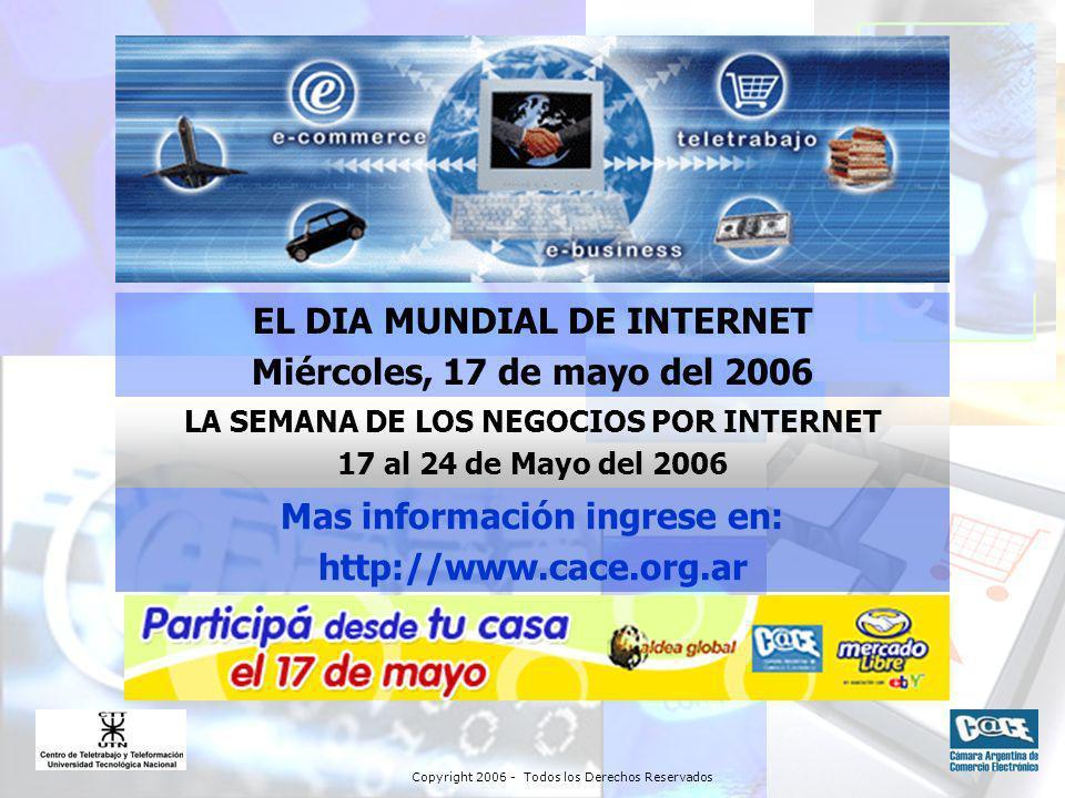 Copyright 2006 - Todos los Derechos Reservados EL DIA MUNDIAL DE INTERNET Miércoles, 17 de mayo del 2006 LA SEMANA DE LOS NEGOCIOS POR INTERNET 17 al 24 de Mayo del 2006 Mas información ingrese en: http://www.cace.org.ar