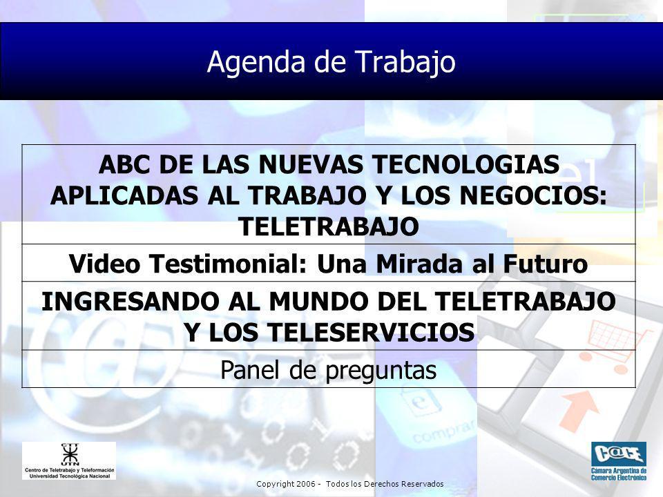 Copyright 2006 - Todos los Derechos Reservados Agenda de Trabajo ABC DE LAS NUEVAS TECNOLOGIAS APLICADAS AL TRABAJO Y LOS NEGOCIOS: TELETRABAJO Video Testimonial: Una Mirada al Futuro INGRESANDO AL MUNDO DEL TELETRABAJO Y LOS TELESERVICIOS Panel de preguntas