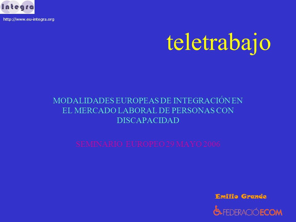 teletrabajo MODALIDADES EUROPEAS DE INTEGRACIÓN EN EL MERCADO LABORAL DE PERSONAS CON DISCAPACIDAD SEMINARIO EUROPEO 29 MAYO 2006 Emilio Grande http://www.eu-integra.org
