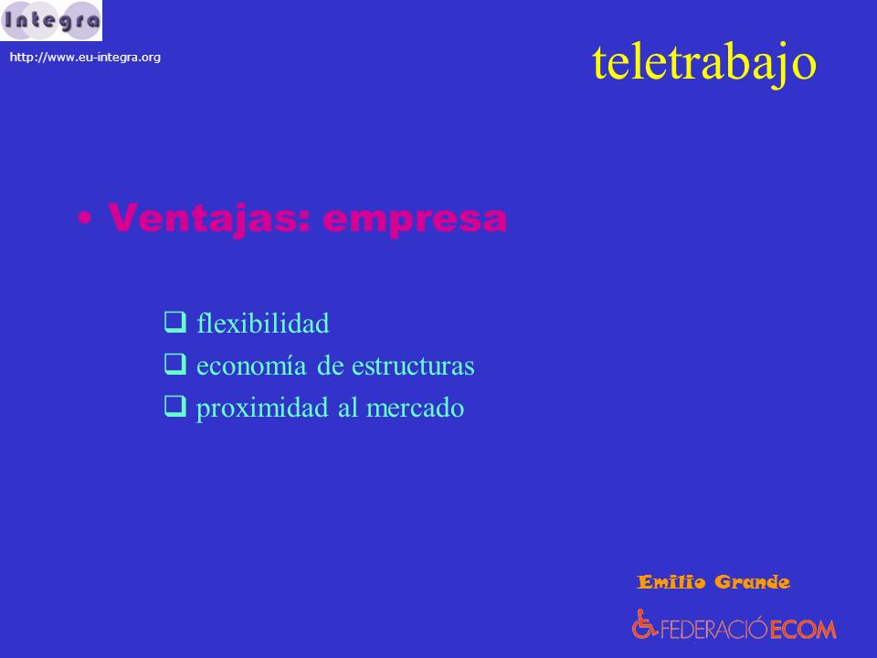 teletrabajo Ventajas: empresa flexibilidad economía de estructuras proximidad al mercado Emilio Grande http://www.eu-integra.org