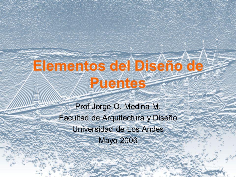 Elementos del Diseño de Puentes Prof Jorge O. Medina M. Facultad de Arquitectura y Diseño Universidad de Los Andes Mayo 2006