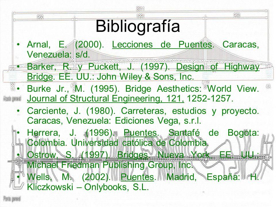 Bibliografía Arnal, E. (2000). Lecciones de Puentes. Caracas, Venezuela: s/d. Barker, R. y Puckett, J. (1997). Design of Highway Bridge. EE. UU.: John