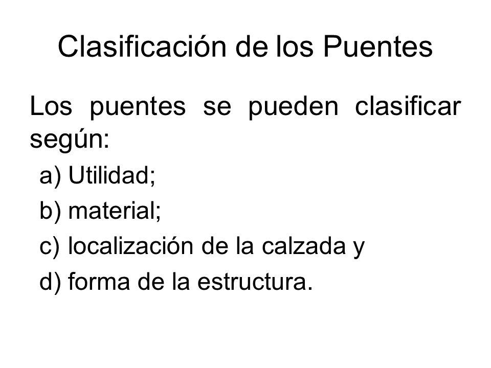 Clasificación de los Puentes Los puentes se pueden clasificar según: a)Utilidad; b)material; c)localización de la calzada y d)forma de la estructura.