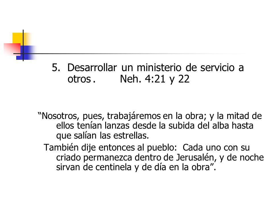 5. Desarrollar un ministerio de servicio a otros.Neh. 4:21 y 22 Nosotros, pues, trabajáremos en la obra; y la mitad de ellos tenían lanzas desde la su