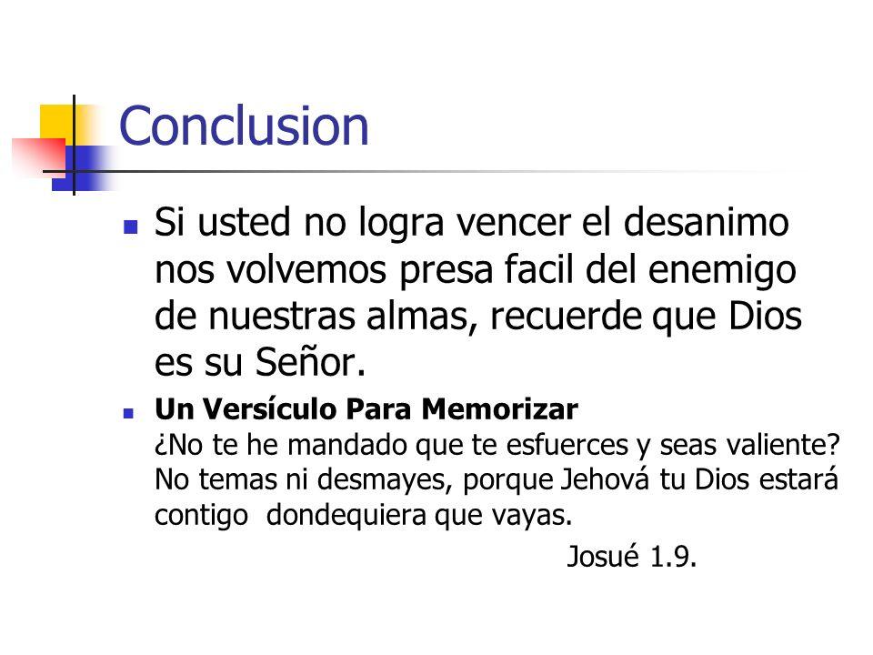 Conclusion Si usted no logra vencer el desanimo nos volvemos presa facil del enemigo de nuestras almas, recuerde que Dios es su Señor. Un Versículo Pa
