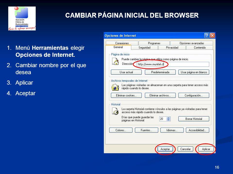 16 CAMBIAR PÁGINA INICIAL DEL BROWSER 1.Menú Herramientas elegir Opciones de Internet. 2.Cambiar nombre por el que desea 3.Aplicar 4.Aceptar