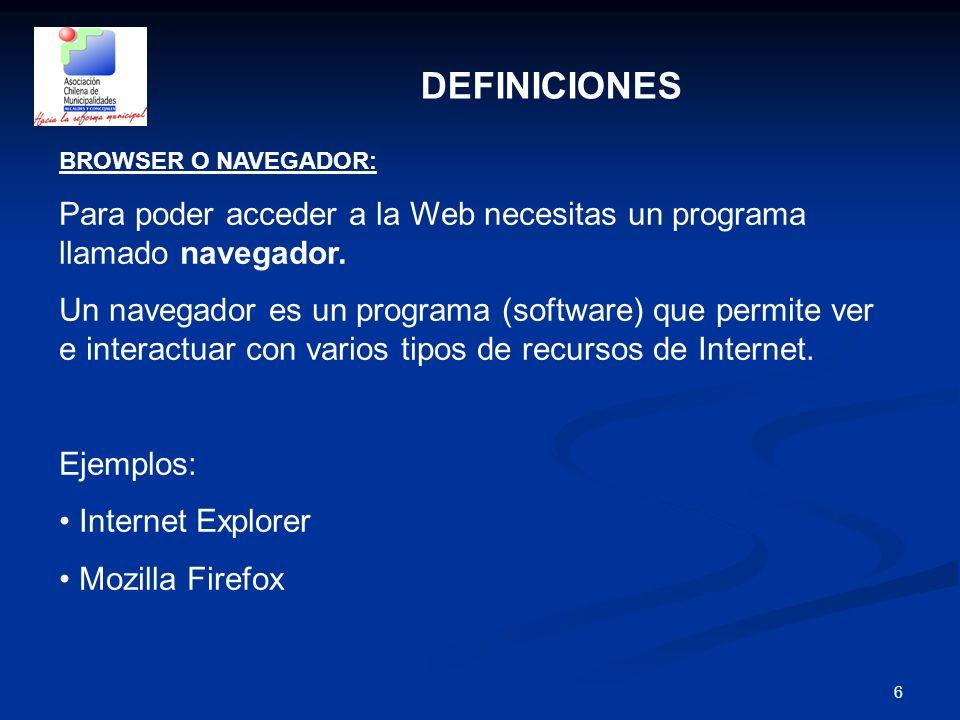 6 DEFINICIONES BROWSER O NAVEGADOR: Para poder acceder a la Web necesitas un programa llamado navegador. Un navegador es un programa (software) que pe