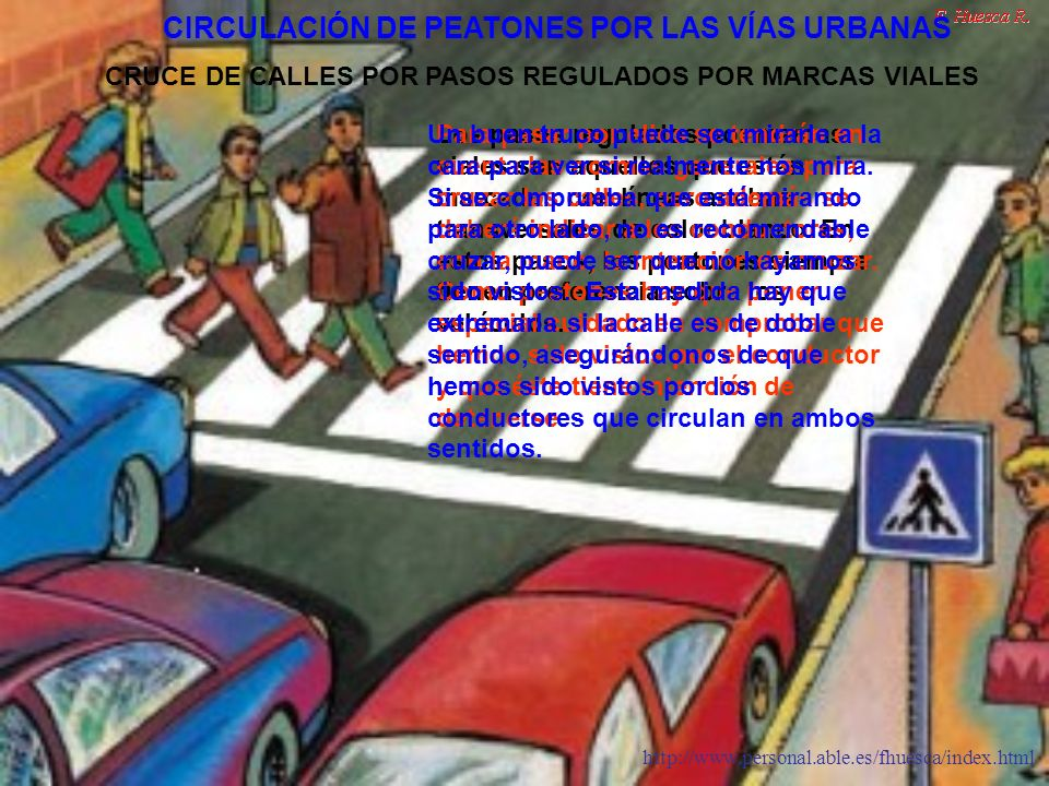 http://www.personal.able.es/fhuesca/index.html En algunas ocasiones los pasos para peatones están regulados por un agente, cuando esto ocurre, además de seguir las normas generales para cruzar cualquier paso, se deben seguir las indicaciones que ellos hagan.