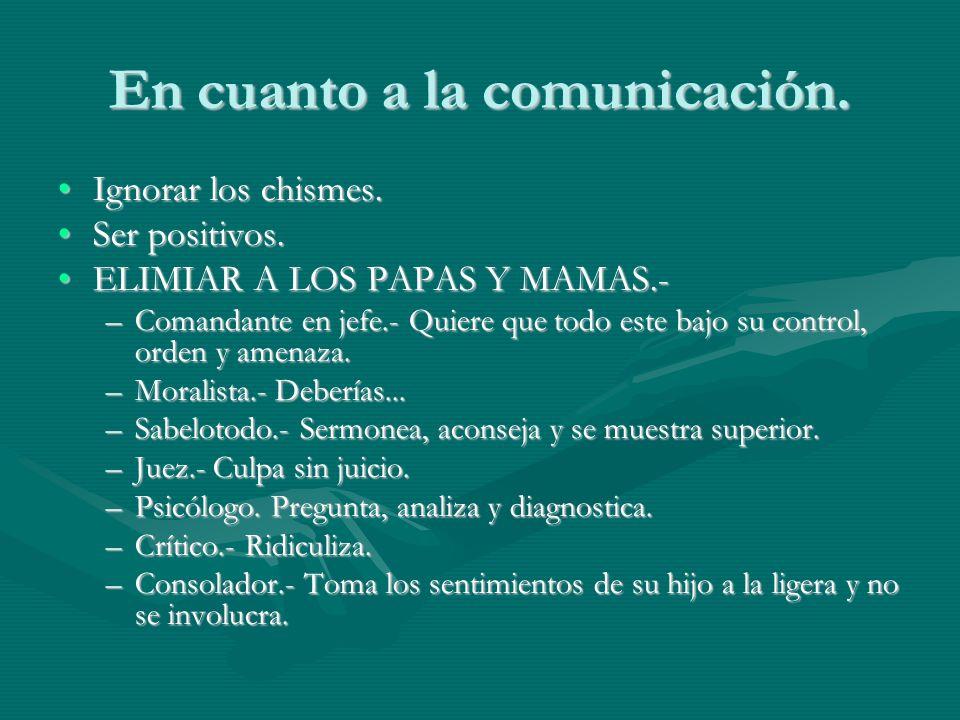 En cuanto a la comunicación. Ignorar los chismes.Ignorar los chismes. Ser positivos.Ser positivos. ELIMIAR A LOS PAPAS Y MAMAS.-ELIMIAR A LOS PAPAS Y