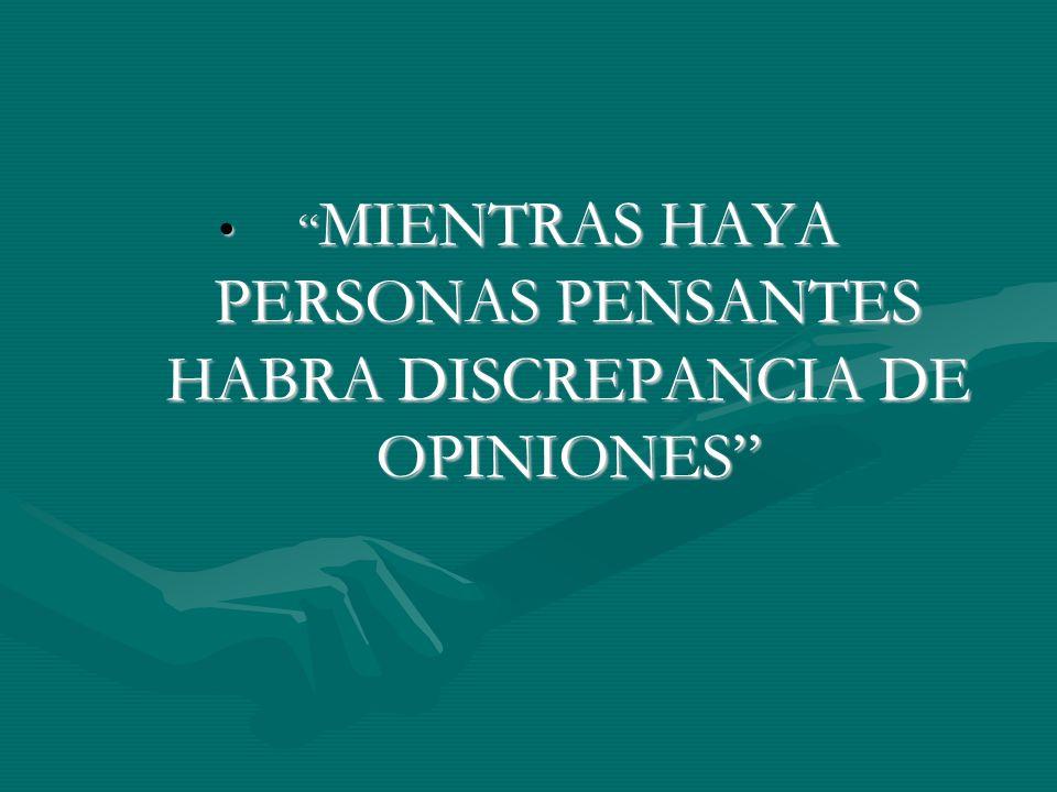 MIENTRAS HAYA PERSONAS PENSANTES HABRA DISCREPANCIA DE OPINIONES MIENTRAS HAYA PERSONAS PENSANTES HABRA DISCREPANCIA DE OPINIONES