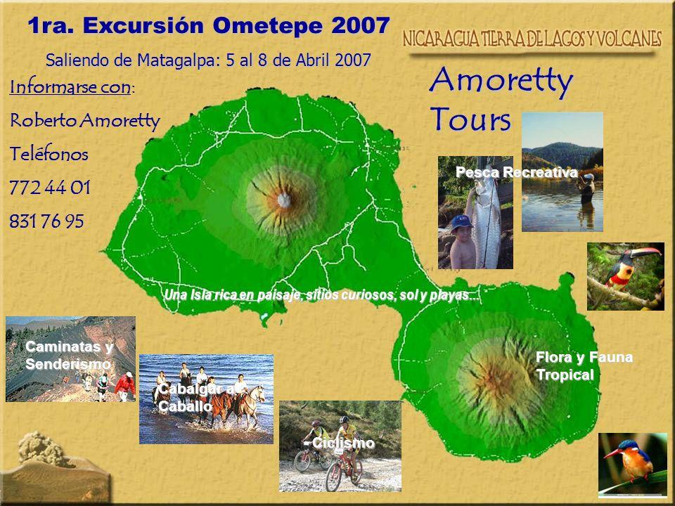 1ra. Excursión Ometepe 2007 Saliendo de Matagalpa: 5 al 8 de Abril 2007 Amoretty Tours Informarse con: Roberto Amoretty Teléfonos 772 44 01 831 76 95