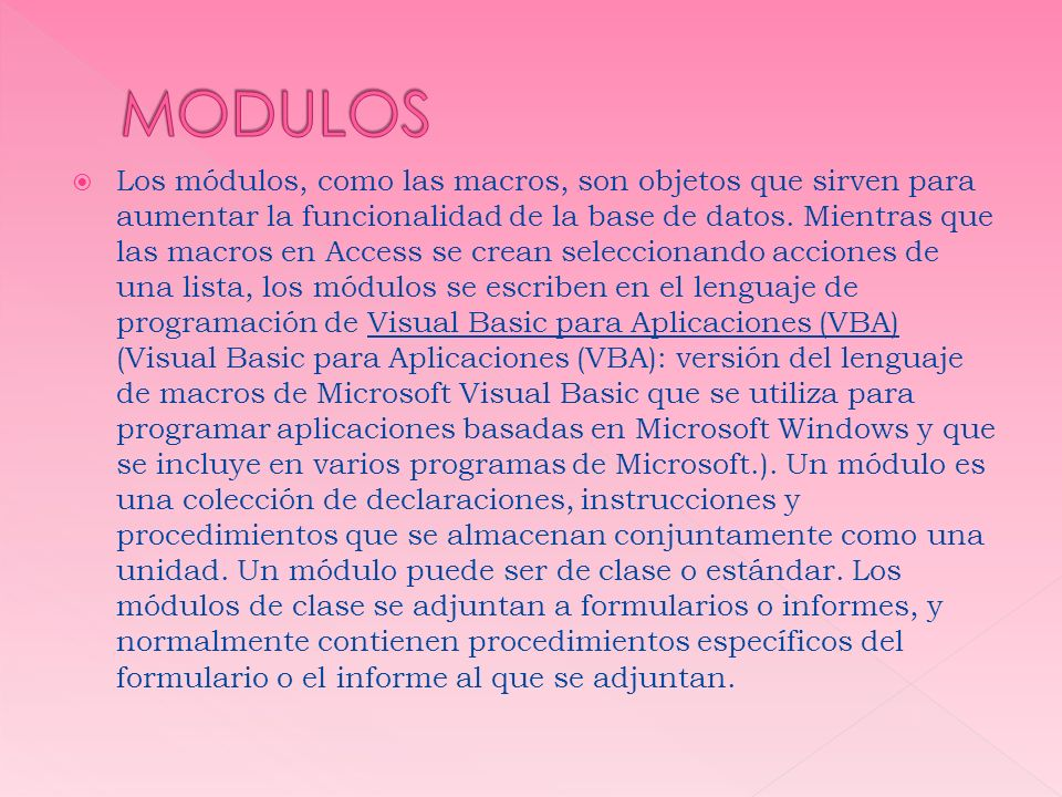 Los módulos, como las macros, son objetos que sirven para aumentar la funcionalidad de la base de datos. Mientras que las macros en Access se crean se