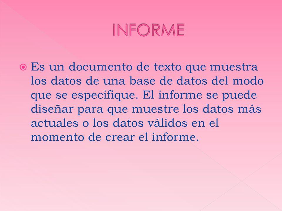 Es un documento de texto que muestra los datos de una base de datos del modo que se especifique. El informe se puede diseñar para que muestre los dato