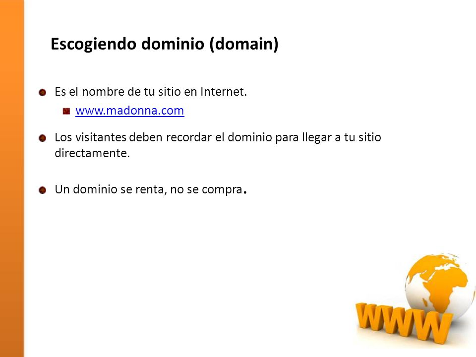 Escogiendo dominio (domain) Es el nombre de tu sitio en Internet. www.madonna.com Los visitantes deben recordar el dominio para llegar a tu sitio dire