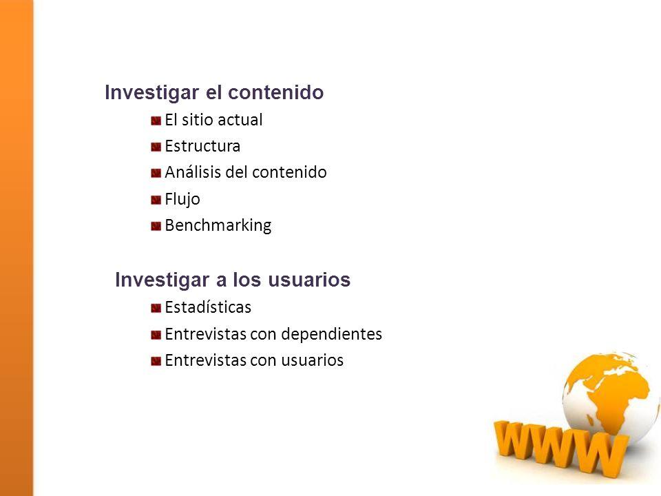 Investigar el contenido El sitio actual Estructura Análisis del contenido Flujo Benchmarking Investigar a los usuarios Estadísticas Entrevistas con de