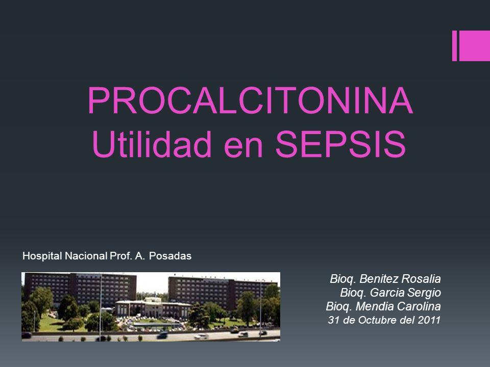 PROCALCITONINA Utilidad en SEPSIS Hospital Nacional Prof. A. Posadas Bioq. Benitez Rosalia Bioq. Garcia Sergio Bioq. Mendia Carolina 31 de Octubre del