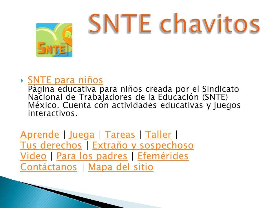 SNTE para niños Página educativa para niños creada por el Sindicato Nacional de Trabajadores de la Educación (SNTE) México. Cuenta con actividades edu