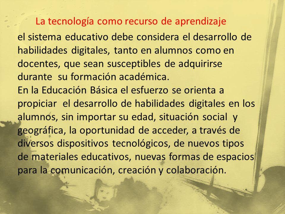 La tecnología como recurso de aprendizaje el sistema educativo debe considera el desarrollo de habilidades digitales, tanto en alumnos como en docentes, que sean susceptibles de adquirirse durante su formación académica.