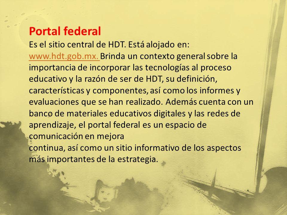 Portal federal Es el sitio central de HDT. Está alojado en: www.hdt.gob.mx. Brinda un contexto general sobre la importancia de incorporar las tecnolog