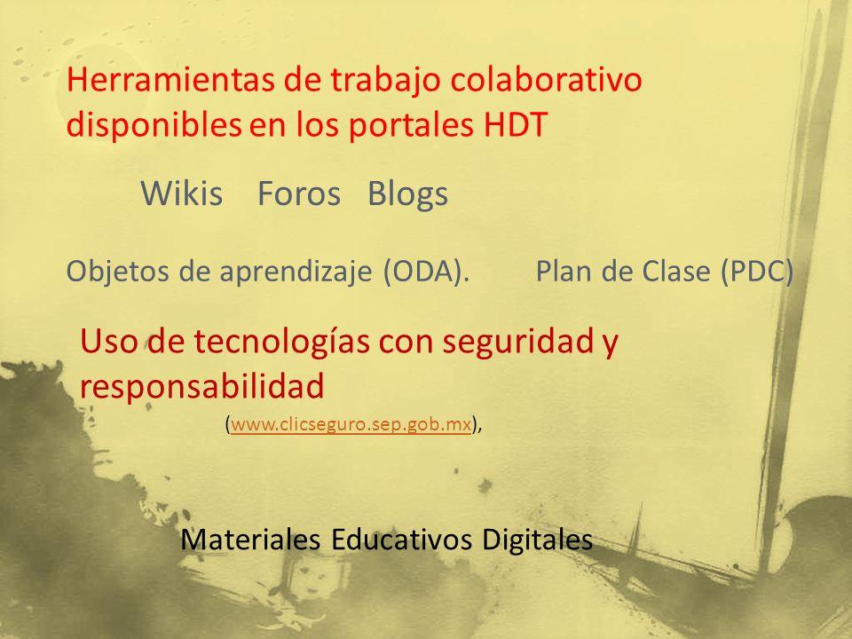 Herramientas de trabajo colaborativo disponibles en los portales HDT Wikis Foros Blogs Materiales Educativos Digitales Objetos de aprendizaje (ODA).Plan de Clase (PDC) Uso de tecnologías con seguridad y responsabilidad (www.clicseguro.sep.gob.mx),www.clicseguro.sep.gob.mx