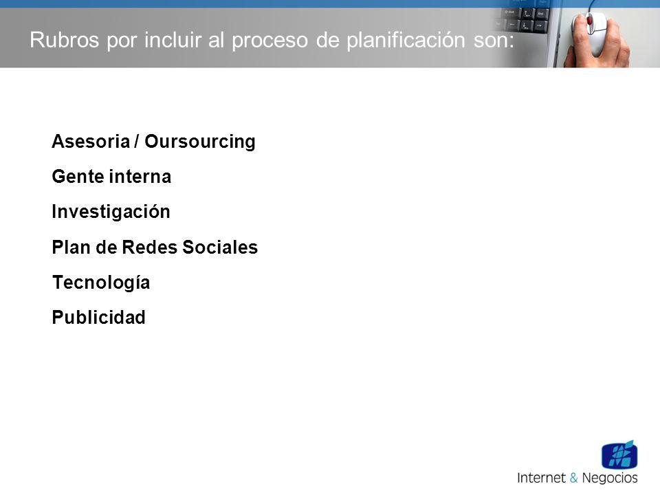 Rubros por incluir al proceso de planificación son: Asesoria / Oursourcing Gente interna Investigación Plan de Redes Sociales Tecnología Publicidad
