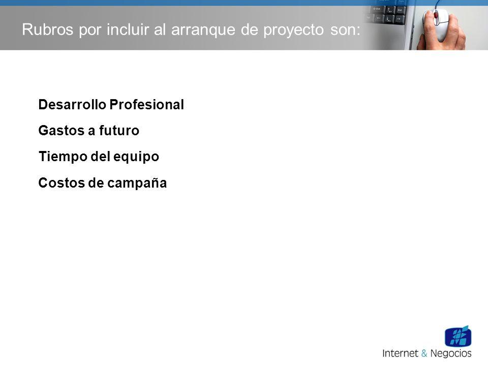 Rubros por incluir al arranque de proyecto son: Desarrollo Profesional Gastos a futuro Tiempo del equipo Costos de campaña
