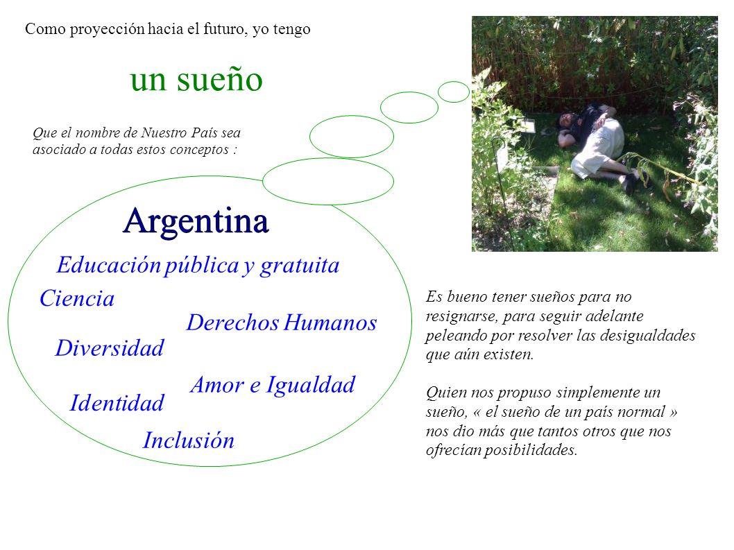 un sueño Argentina Ciencia Derechos Humanos Amor e Igualdad Diversidad Como proyección hacia el futuro, yo tengo Que el nombre de Nuestro País sea aso
