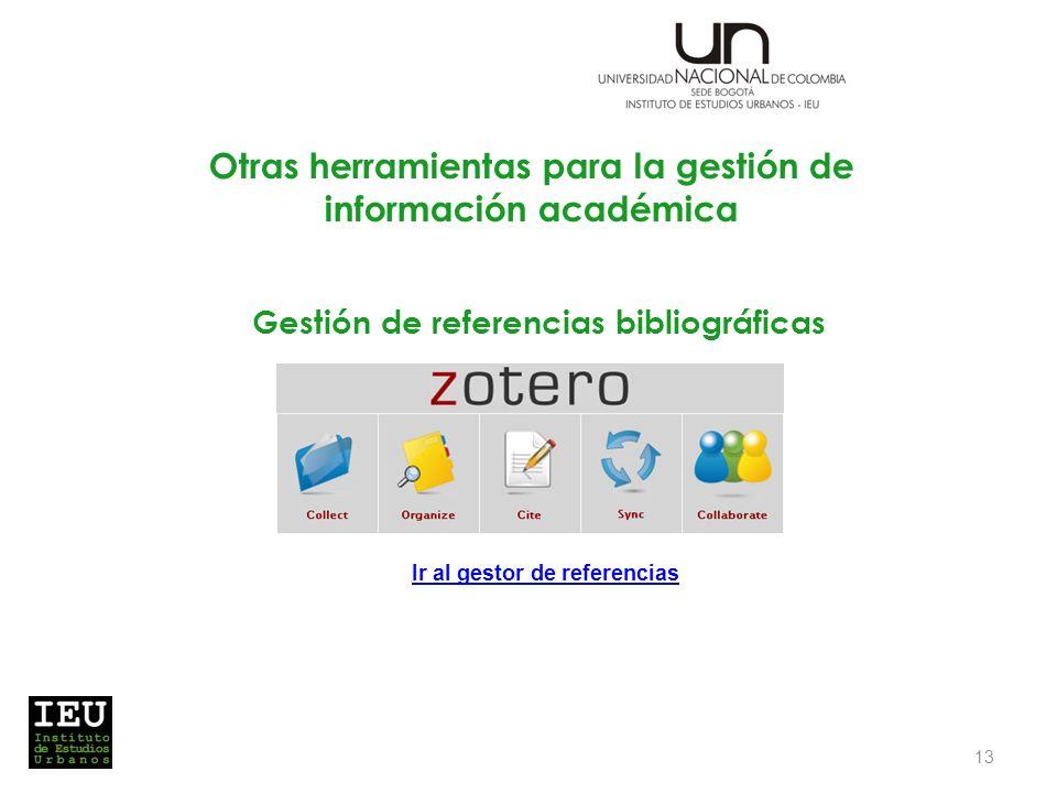 Gestión de referencias bibliográficas 13 Ir al gestor de referencias Otras herramientas para la gestión de información académica