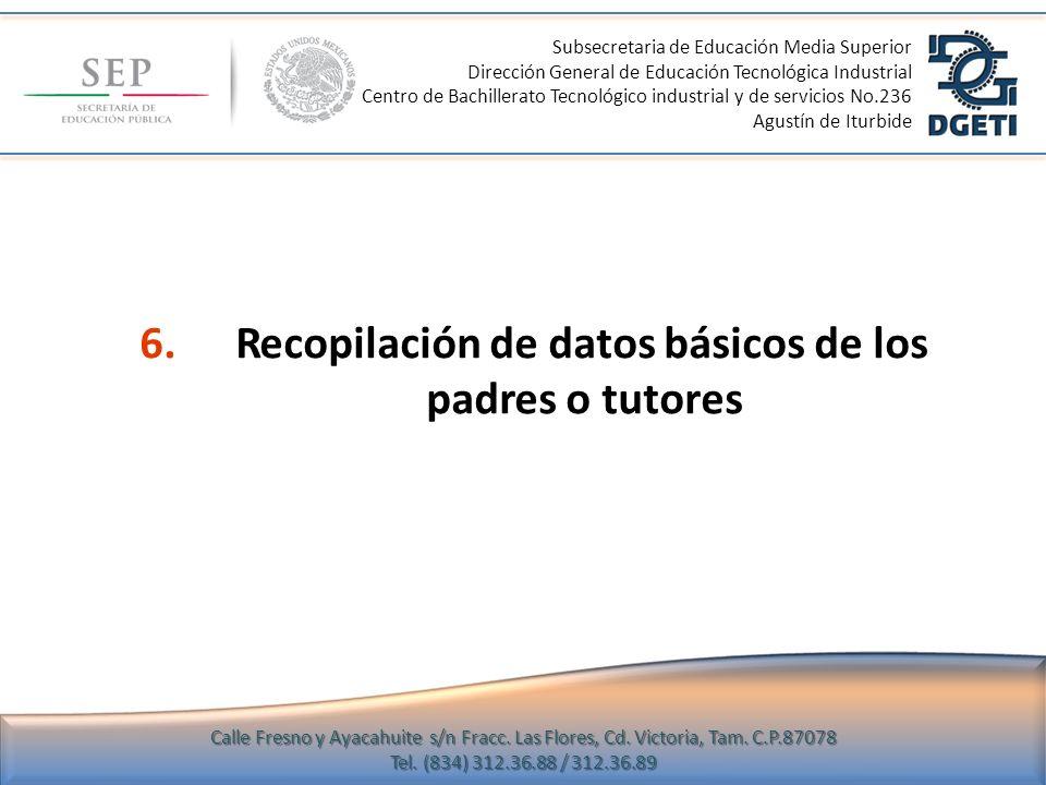 6.Recopilación de datos básicos de los padres o tutores Subsecretaria de Educación Media Superior Dirección General de Educación Tecnológica Industria