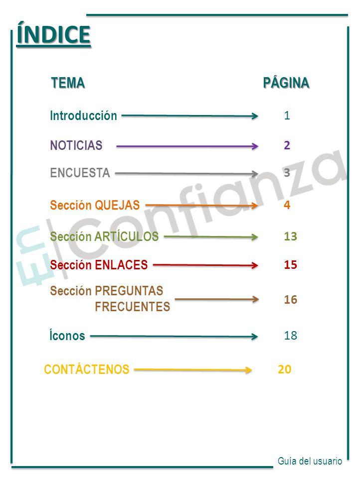 Guía del usuario TEMA PÁGINA Introducción 1 NOTICIAS 2 Sección QUEJAS 4 CONTÁCTENOS 20 Sección ARTÍCULOS 13 Sección ENLACES 15 ÍNDICE Íconos 18 Sección PREGUNTAS FRECUENTES 16 ENCUESTA 3