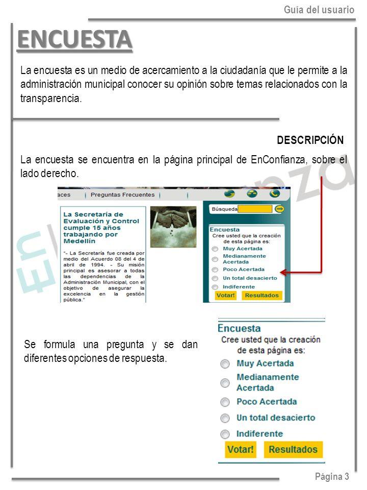 Página 3 Guía del usuarioENCUESTA La encuesta es un medio de acercamiento a la ciudadanía que le permite a la administración municipal conocer su opinión sobre temas relacionados con la transparencia.