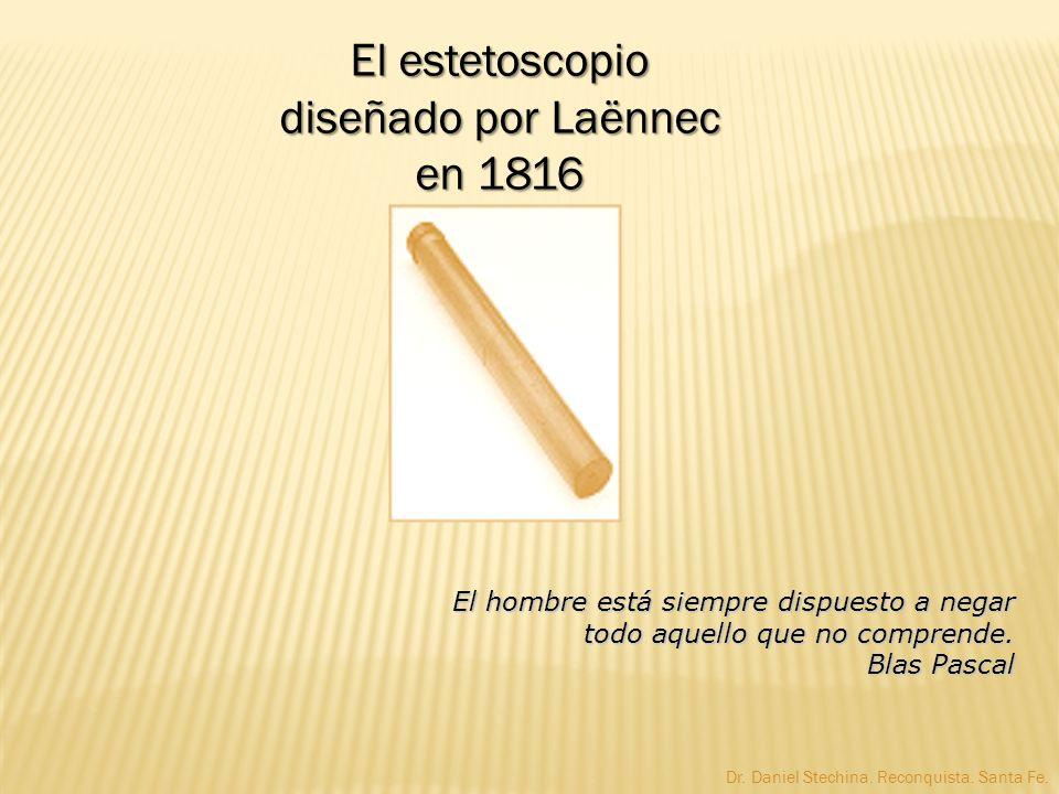 El estetoscopio diseñado por Laënnec en 1816 El hombre está siempre dispuesto a negar todo aquello que no comprende. Blas Pascal