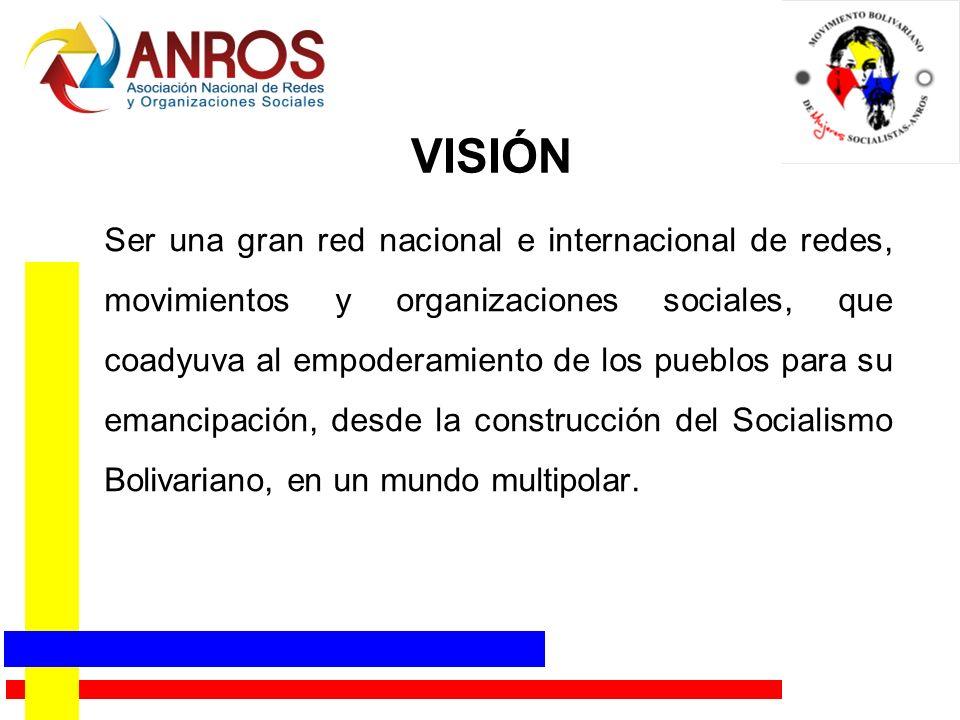 VISIÓN Ser una gran red nacional e internacional de redes, movimientos y organizaciones sociales, que coadyuva al empoderamiento de los pueblos para su emancipación, desde la construcción del Socialismo Bolivariano, en un mundo multipolar.