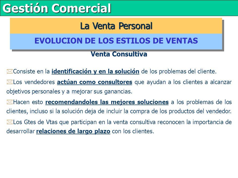 Gestión Comercial Venta Consultiva La Venta Personal EVOLUCION DE LOS ESTILOS DE VENTAS *Consiste en la identificación y en la solución de los problemas del cliente.