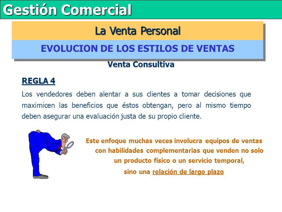 Gestión Comercial REGLA 4 Los vendedores deben alentar a sus clientes a tomar decisiones que maximicen las beneficios que éstos obtengan, pero al mismo tiempo deben asegurar una evaluación justa de su propio cliente.