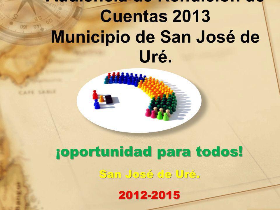 Audiencia de Rendición de Cuentas 2013 Municipio de San José de Uré. ¡oportunidad para todos! San José de Uré. 2012-2015