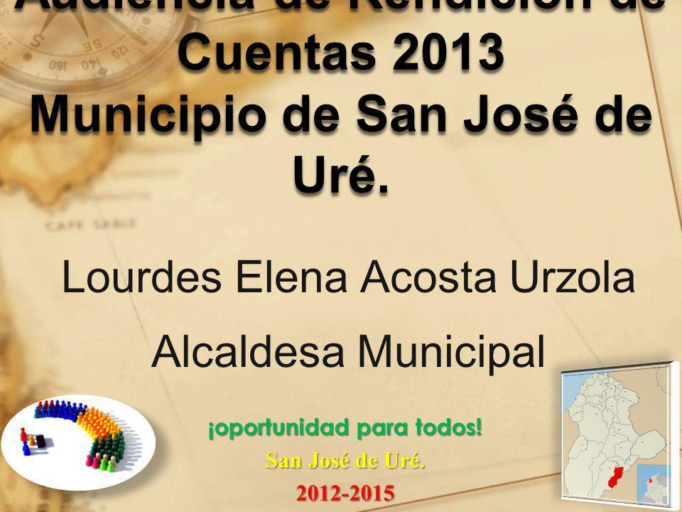 Audiencia de Rendición de Cuentas 2013 Municipio de San José de Uré. Lourdes Elena Acosta Urzola Alcaldesa Municipal ¡oportunidad para todos! San José