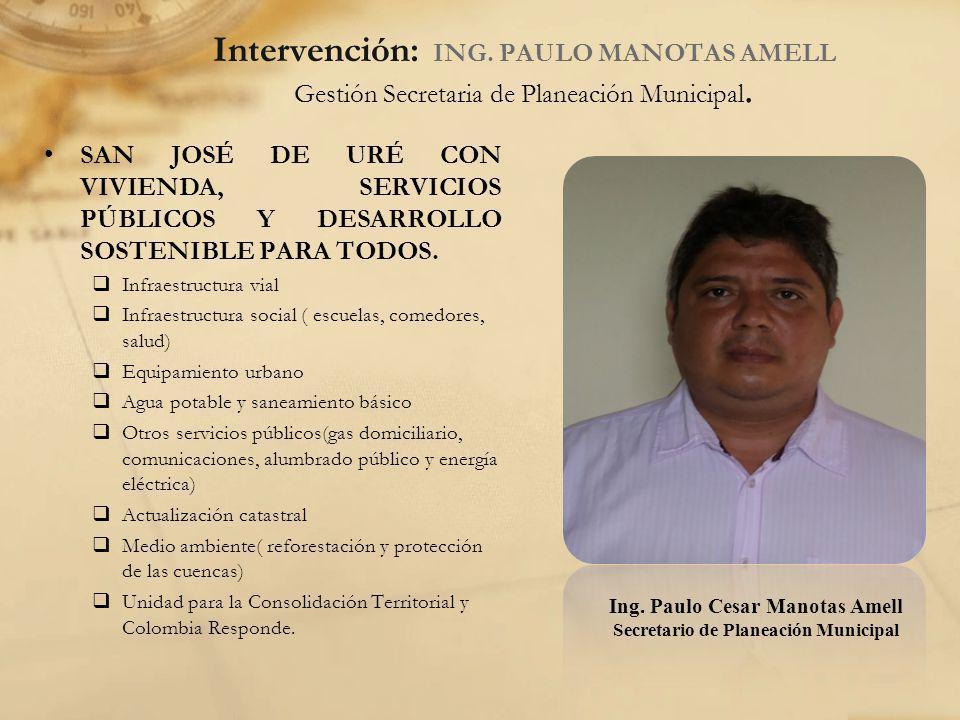 Intervención: ING. PAULO MANOTAS AMELL Gestión Secretaria de Planeación Municipal. SAN JOSÉ DE URÉ CON VIVIENDA, SERVICIOS PÚBLICOS Y DESARROLLO SOSTE