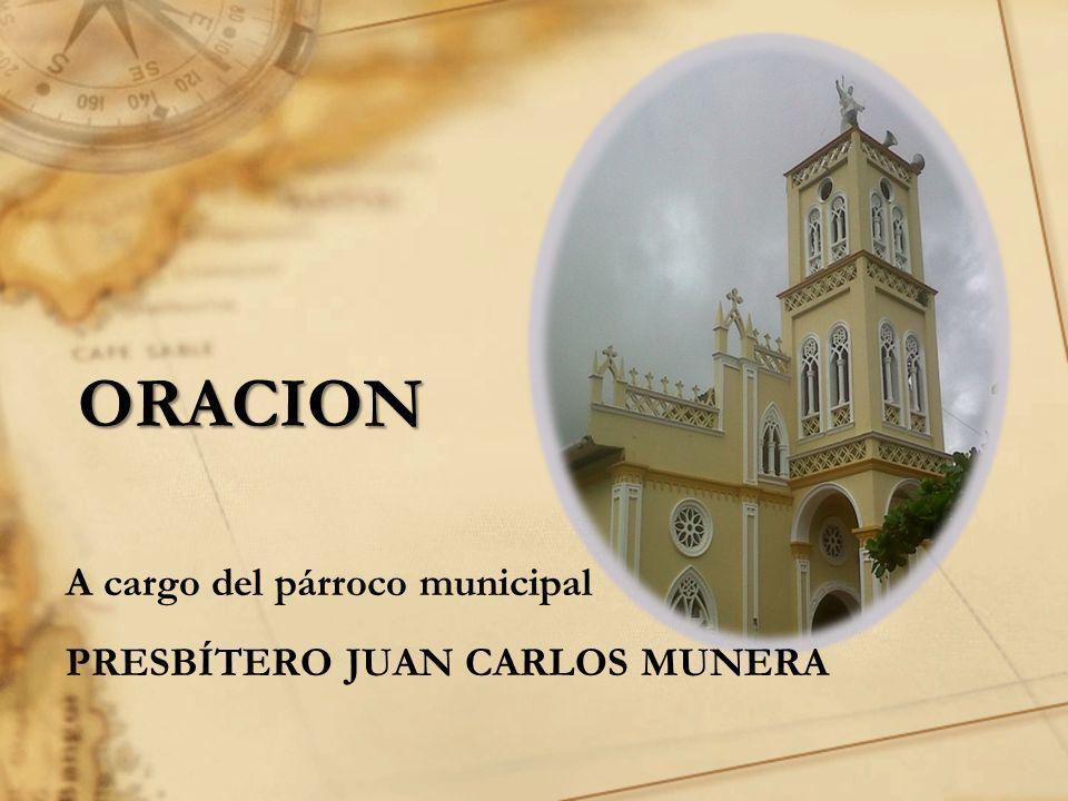 ORACION A cargo del párroco municipal PRESBÍTERO JUAN CARLOS MUNERA