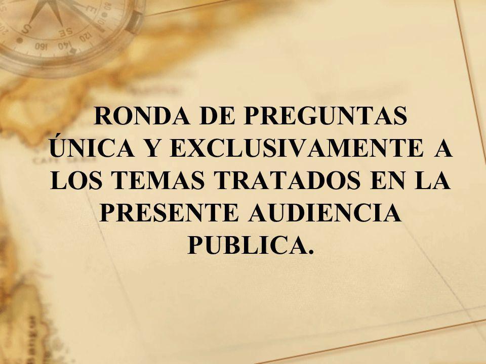 RONDA DE PREGUNTAS ÚNICA Y EXCLUSIVAMENTE A LOS TEMAS TRATADOS EN LA PRESENTE AUDIENCIA PUBLICA.
