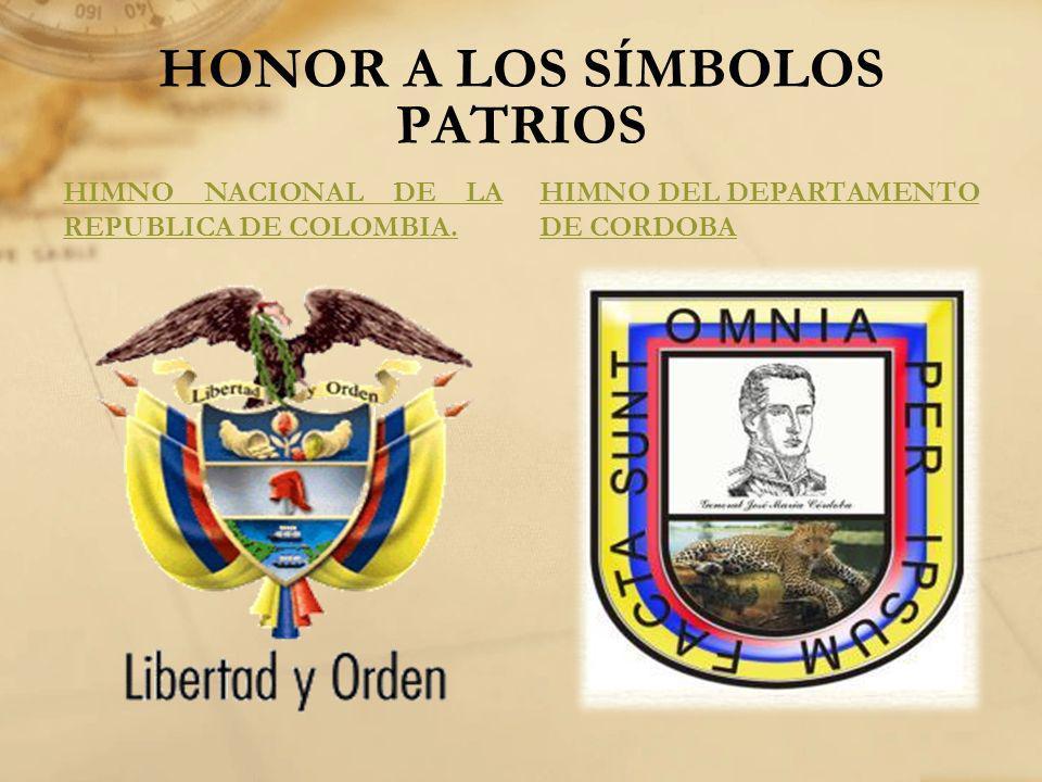 HONOR A LOS SÍMBOLOS PATRIOS HIMNO NACIONAL DE LA REPUBLICA DE COLOMBIA. HIMNO DEL DEPARTAMENTO DE CORDOBA