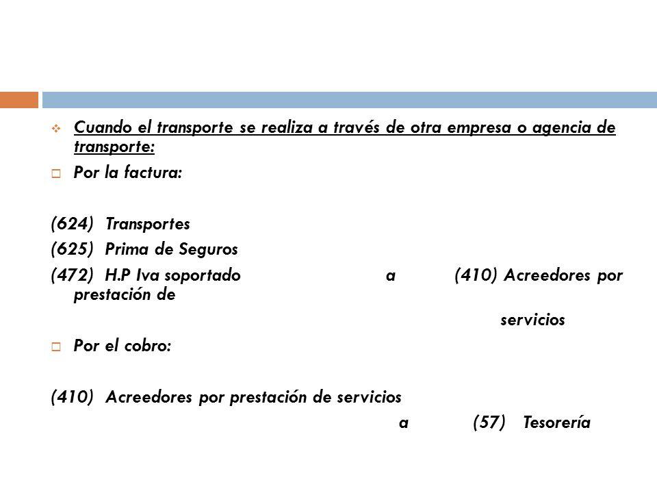 Cuando el transporte se realiza a través de otra empresa o agencia de transporte: Por la factura: (624) Transportes (625) Prima de Seguros (472) H.P Iva soportado a (410) Acreedores por prestación de servicios Por el cobro: (410) Acreedores por prestación de servicios a (57) Tesorería