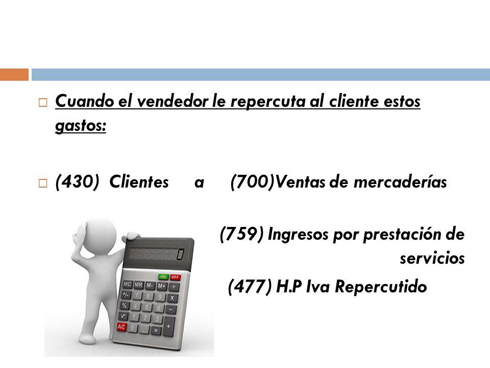 Cuando el vendedor le repercuta al cliente estos gastos: (430) Clientes a (700)Ventas de mercaderías (759) Ingresos por prestación de servicios (477) H.P Iva Repercutido
