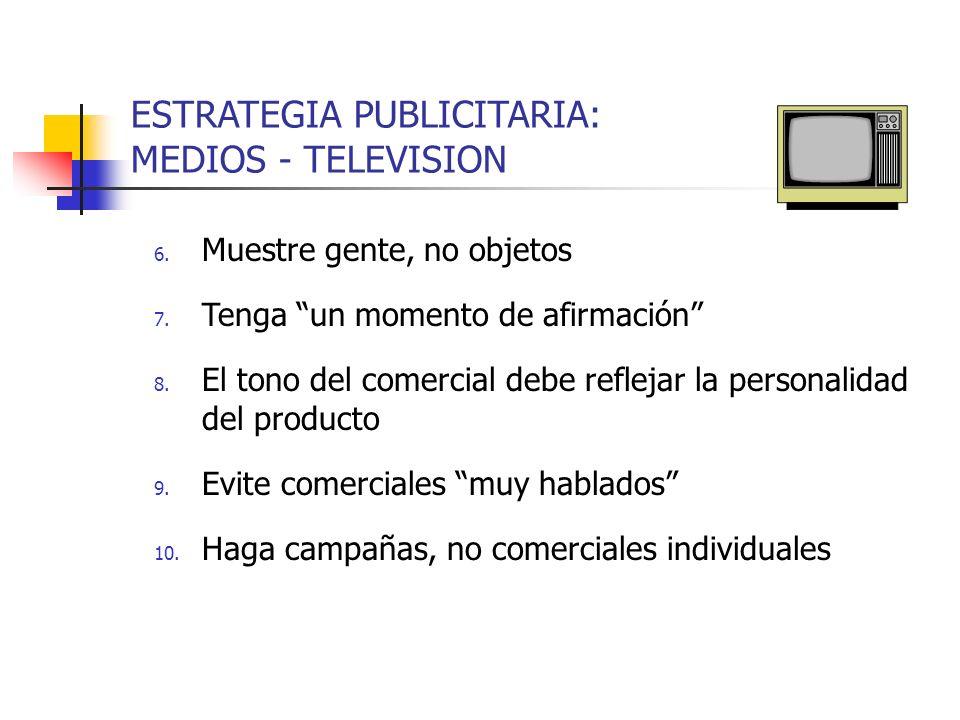 ESTRATEGIA PUBLICITARIA: MEDIOS - TELEVISION 6. Muestre gente, no objetos 7. Tenga un momento de afirmación 8. El tono del comercial debe reflejar la