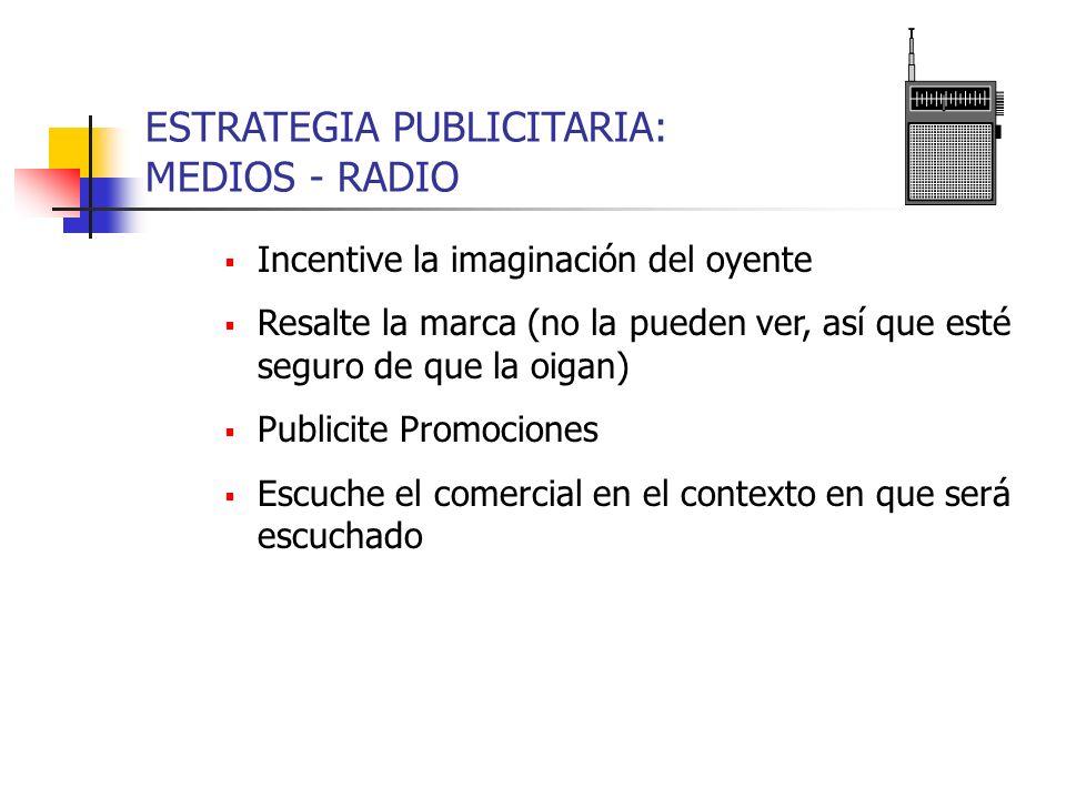 ESTRATEGIA PUBLICITARIA: MEDIOS - RADIO Incentive la imaginación del oyente Resalte la marca (no la pueden ver, así que esté seguro de que la oigan) P