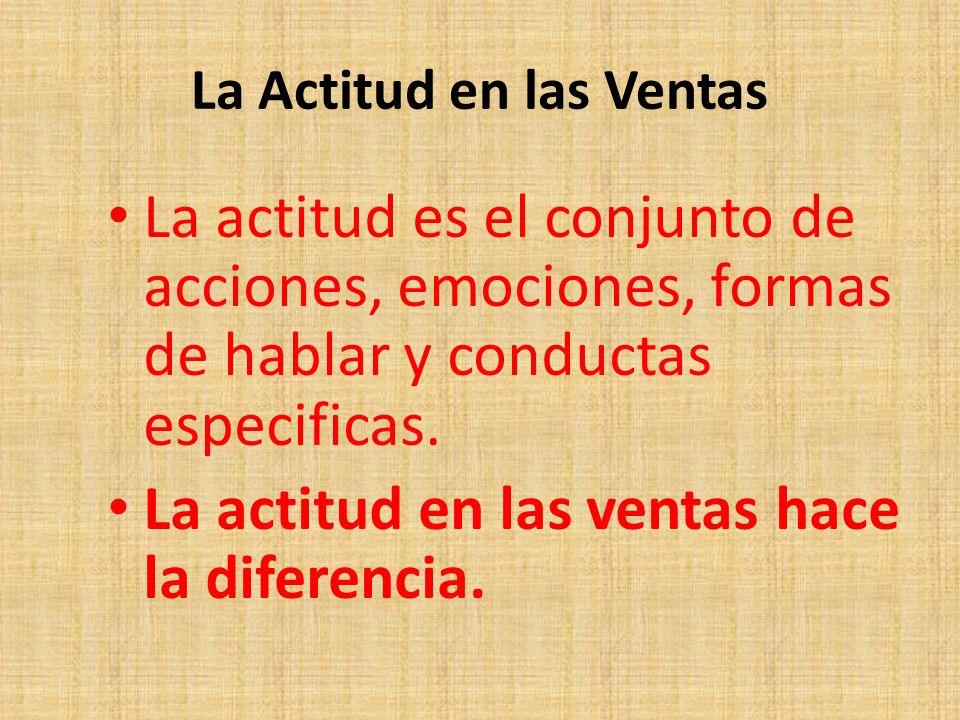 La Actitud en las Ventas La actitud es el conjunto de acciones, emociones, formas de hablar y conductas especificas. La actitud en las ventas hace la
