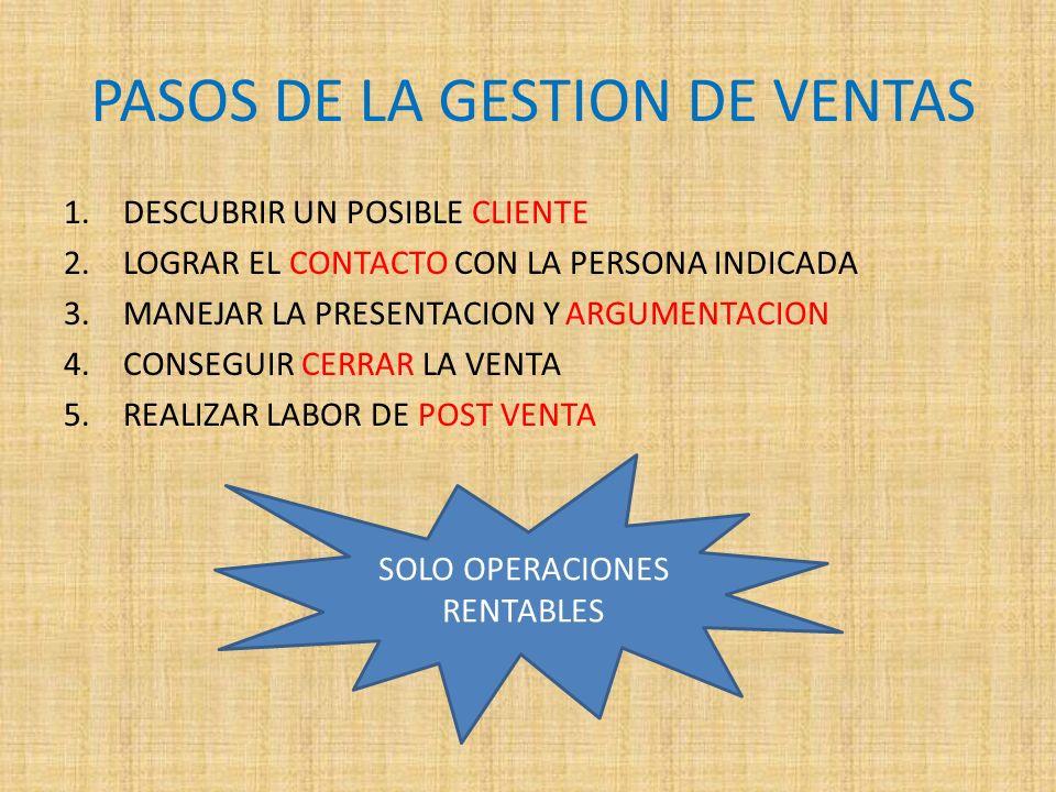 PASOS DE LA GESTION DE VENTAS 1.DESCUBRIR UN POSIBLE CLIENTE 2.LOGRAR EL CONTACTO CON LA PERSONA INDICADA 3.MANEJAR LA PRESENTACION Y ARGUMENTACION 4.
