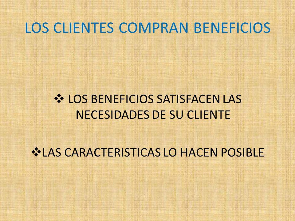LOS CLIENTES COMPRAN BENEFICIOS LOS BENEFICIOS SATISFACEN LAS NECESIDADES DE SU CLIENTE LAS CARACTERISTICAS LO HACEN POSIBLE